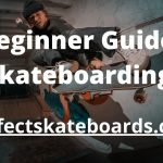 A Beginner Guide to Skateboarding 2021
