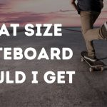 What Size Skateboard Should Get | Pick Right